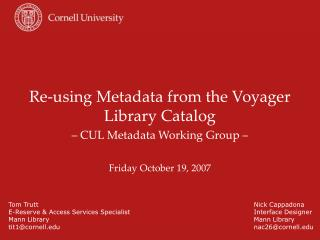 Re-using Metadata from the Voyager Library Catalog   CUL Metadata Working Group     Friday October 19, 2007