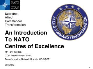 An Introduction To NATO Centres  of Excellence Mr Tony Wedge,  COE  Establishment  SME,