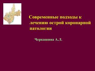 Современные подходы к лечению острой коронарной патологии           Черкашина А.Л.
