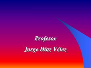 Profesor  Jorge Díaz Vélez