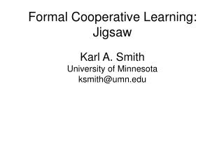 Formal Cooperative Learning: Jigsaw Karl A. Smith University of Minnesota ksmith@umn