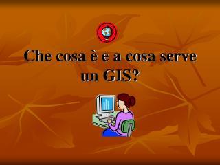 Che cosa è e a cosa serve un GIS?