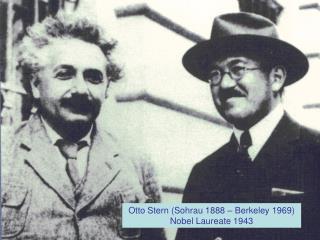 Otto Stern (Sohrau 1888 – Berkeley 1969) Nobel Laureate 1943