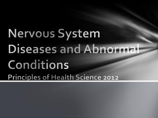 Nervous System Diseases and Abnormal Conditions Principles of Health Science 2012