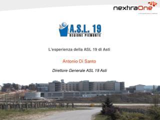L'esperienza della ASL 19 di Asti  Antonio Di Santo Direttore Generale  ASL 19 Asti