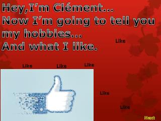 Hey,I'm  Clément… Now I'm going  to tell  you my  hobbies… And  what  I  like .