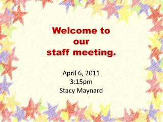 Welcome to our  staff meeting. April 6, 2011 3:15pm Stacy Maynard