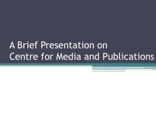 A Brief Presentation on  Centre for Media and Publications