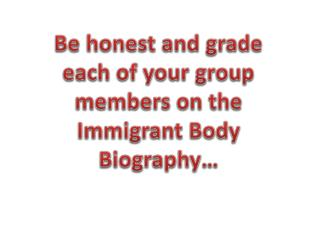 Be honest and grade each of your group members on the Immigrant Body Biography…