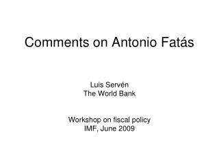 Comments on Antonio Fat ás Luis Servén The World Bank Workshop on fiscal policy IMF, June 2009
