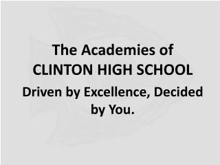 The Academies of  CLINTON HIGH SCHOOL Driven by Excellence, Decided by You.