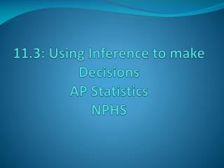 11.3: Using Inference to make Decisions AP Statistics NPHS