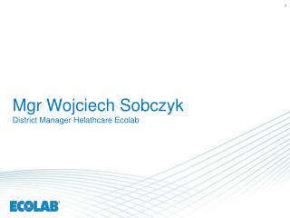 Mgr Wojciech Sobczyk District  Manager  Helathcare Ecolab