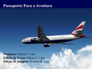 Passaporte Para a Aventura Produção:  Elizeu C. Lira Edição de Textos:  Elizeu C. Lira