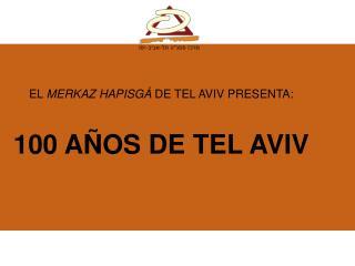 EL  MERKAZ HAPISGÁ  DE TEL AVIV PRESENTA: 100 AÑOS DE TEL AVIV