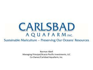 Norman Abell Managing Principal/Acacia Pacific Investments, LLC Co-Owner/Carlsbad  Aquafarm , Inc.