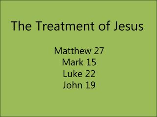 The Treatment of Jesus Matthew 27 Mark 15 Luke 22  John 19