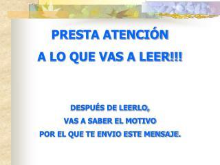 PRESTA ATENCIÓN A LO QUE VAS A LEER!!! DESPUÉS DE LEERLO, VAS A SABER EL MOTIVO