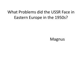 What Problems did the USSR Face in Eastern Europe in the 1950s? Magnus