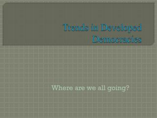Trends in Developed Democracies