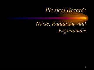 Physical Hazards   Noise, Radiation, and Ergonomics