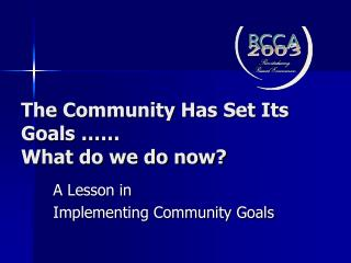 The Community Has Set Its Goals ……  What do we do now?