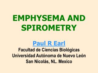 EMPHYSEMA AND SPIROMETRY  Paul R Earl Facultad de Ciencias Biol gicas Universidad Aut noma de Nuevo Le n San Nicol s, NL