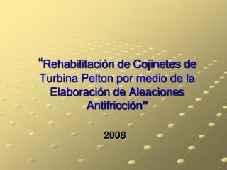 Rehabilitaci n de Cojinetes de Turbina Pelton por medio de la Elaboraci n de Aleaciones Antifricci n