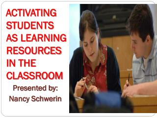 ACTIVATING STUDENTS  AS LEARNING RESOURCES IN THE CLASSROOM Presented by: Nancy Schwerin