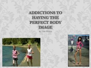 Addictions to having the Perfect Body Image