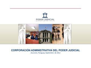 CORPORACIÓN ADMINISTRATIVA DEL PODER JUDICIAL Asunción, Paraguay, Septiembre  de 2012