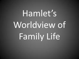 Hamlet's Worldview of Family Life