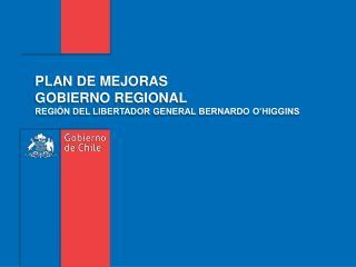 PLAN DE MEJORAS  GOBIERNO REGIONAL  REGIÓN DEL LIBERTADOR GENERAL BERNARDO O'HIGGINS