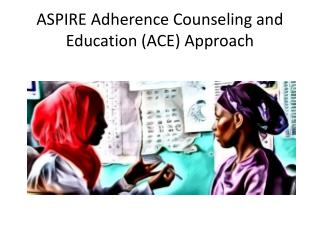 ASPIRE Adherence Counseling and Education (ACE) Approach