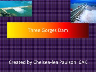 Three Gorges Dam C reated by Chelsea-lea Paulson  6AK