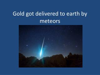 Gold got delivered to earth by meteors