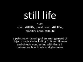still life noun noun:  still life ; plural noun:  still  lifes ;  modifier noun:  still-life