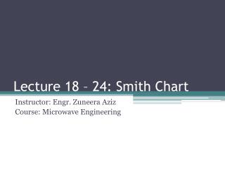 Lecture 18 – 24: Smith Chart