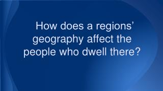 How does a regions' geography affect the people who dwell there?