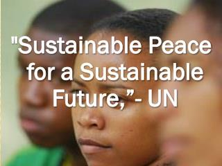 """Sustainable  Peace for a Sustainable Future ,""- UN"