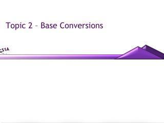 Topic 2 – Base Conversions