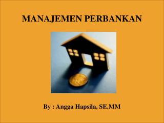 MANAJEMEN PERBANKAN By : Angga Hapsila, SE.MM