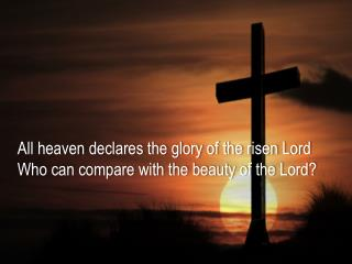 All heaven declares the glory of the risen Lord Who can compare with the beauty of the Lord ?