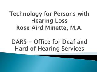 Technology for Persons with Hearing Loss Rose Aird Minette, M.A.  DARS - Office for Deaf and Hard of Hearing Services