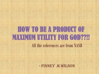 HOW TO BE A PRODUCT OF MAXIMUM UTILITY FOR GOD??!!