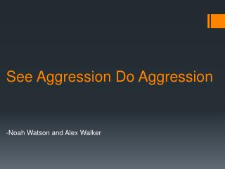 See Aggression Do Aggression