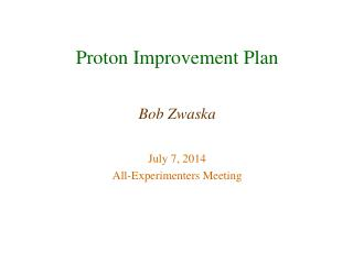 Proton Improvement Plan Bob Zwaska July 7, 2014 All-Experimenters Meeting