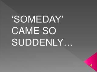 'SOMEDAY' CAME SO SUDDENLY…
