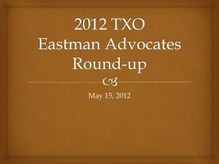 2012 TXO  Eastman  Advocates Round-up