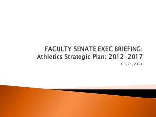 FACULTY SENATE EXEC BRIEFING:  Athletics Strategic Plan: 2012-2017
